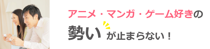 アニメ・マンガ・ゲーム好き限定の趣味コンに予約殺到!