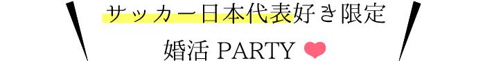 サッカー日本代表好きな異性と出逢える婚活パーティーを絶賛開催中です。